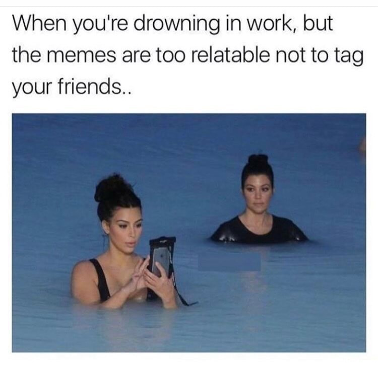 Kim Kardashian in the water meme with caption about how it feels when you are drowning in work but the memes are too relatable not to tag friends in.
