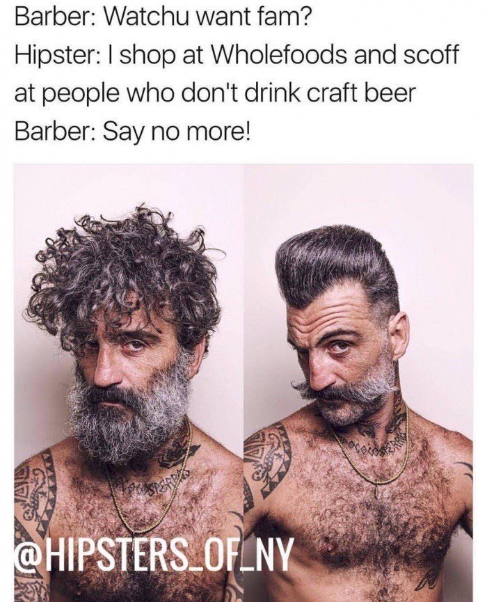 Hair - Barber: Watchu want fam? Hipster: I shop at Wholefoods and scoff at people who don't drink craft beer Barber: Say no more! ER @HIPSTERS OFENY