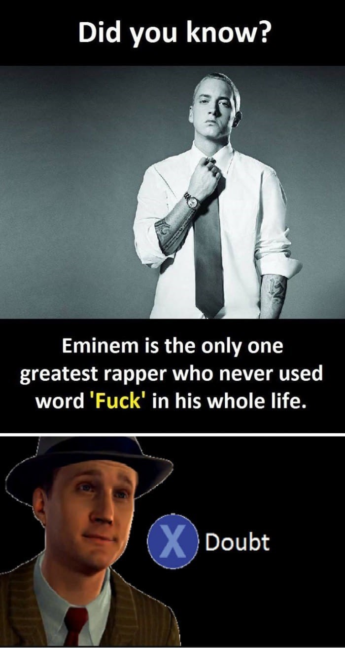 Gentleman - Did you know? Eminem is the only one greatest rapper who never used word 'Fuck' in his whole life. XDoubt