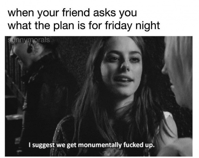Text - when your friend asks you what the plan is for friday night sunnymorals suggest we get monumentally fucked up.