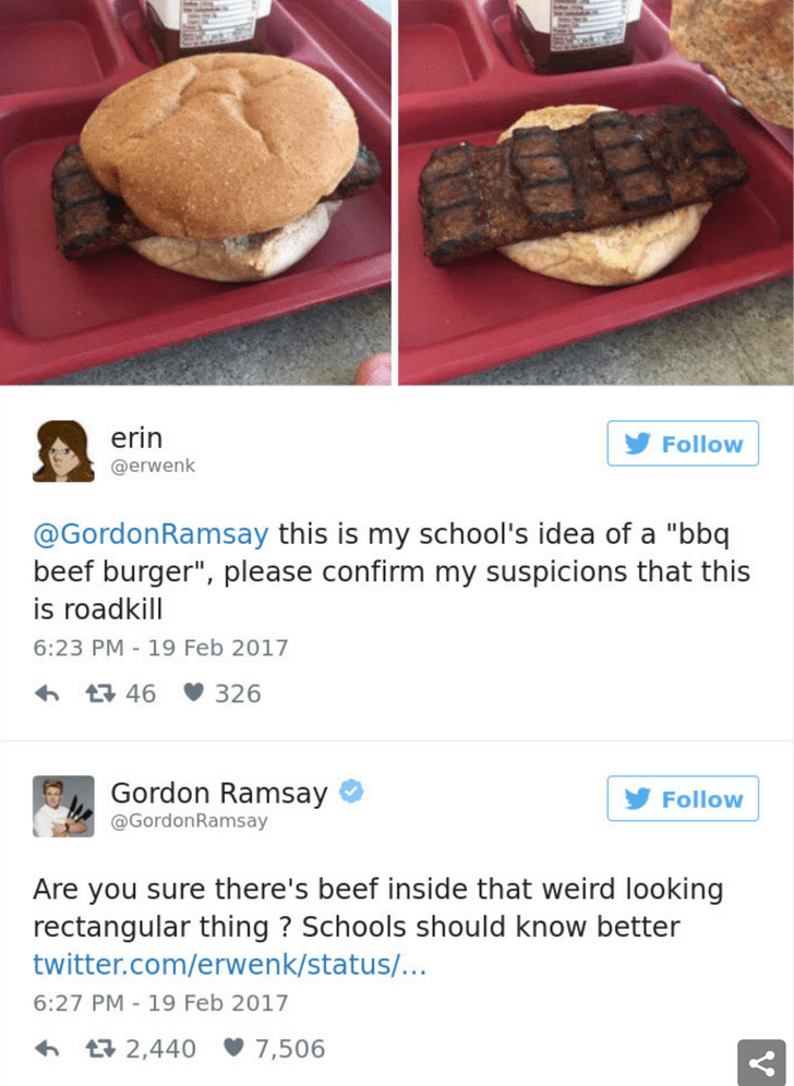 """Food - erin Follow @erwenk @GordonRamsay this is my school's idea of a """"bbq beef burger"""", please confirm my suspicions that this is roadkill 6:23 PM- 19 Feb 2017 326 t 46 Gordon Ramsay Follow @GordonRamsay Are you sure there's beef inside that weird looking rectangular thing? Schools should know better twitter.com/erwenk/status/... 6:27 PM - 19 Feb 2017 t 2,440 7,506"""