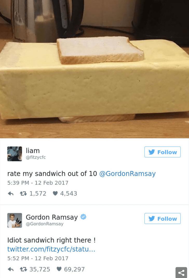 Furniture - liam Follow @fitzycfc rate my sandwich out of 10 @GordonRamsay 5:39 PM 12 Feb 2017 27 1,572 4,543 Gordon Ramsay Follow @GordonRamsay Idiot sandwich right there ! twitter.com/fitzycfc/statu... 5:52 PM-12 Feb 2017 1 35,725 69,297