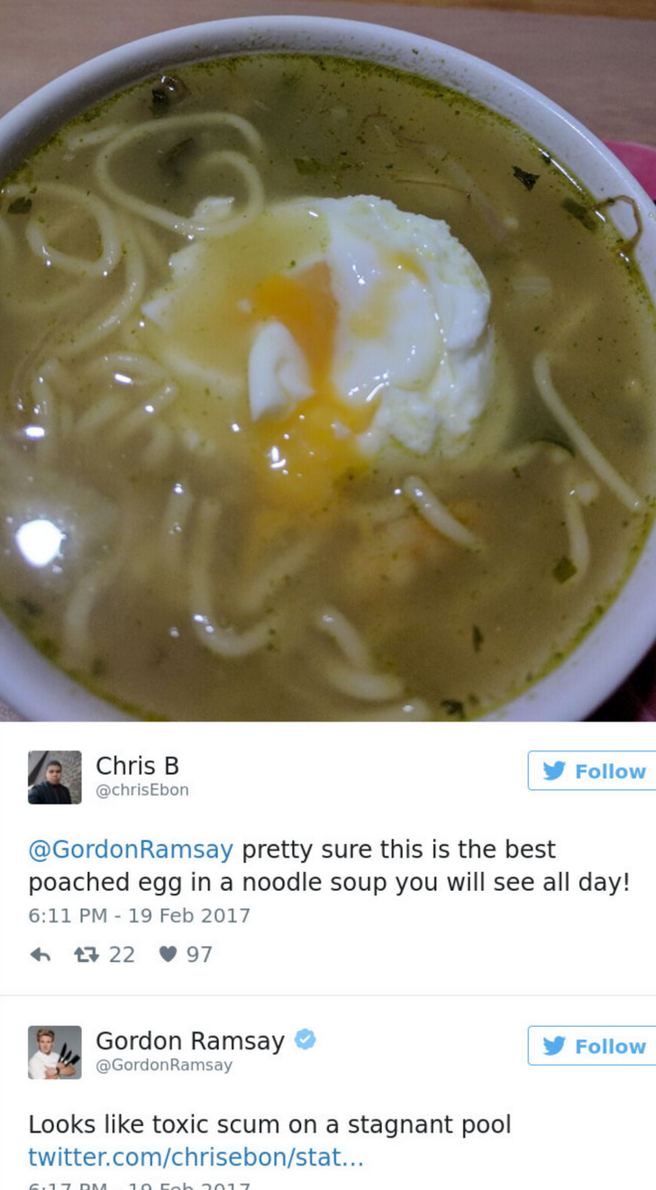 Dish - Chris B Follow @chrisEbon @GordonRamsay pretty sure this is the best poached egg in a noodle soup you will see all day! 6:11 PM 19 Feb 2017 22 97 Gordon Ramsay Follow @GordonRamsay Looks like toxic scum on a stagnant pool twitter.com/chrisebon/stat... G117 DM. 10 Fob 2017