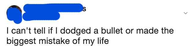 Guy says he doesn't know if he dodged a bullet or made the biggest mistake of his life.