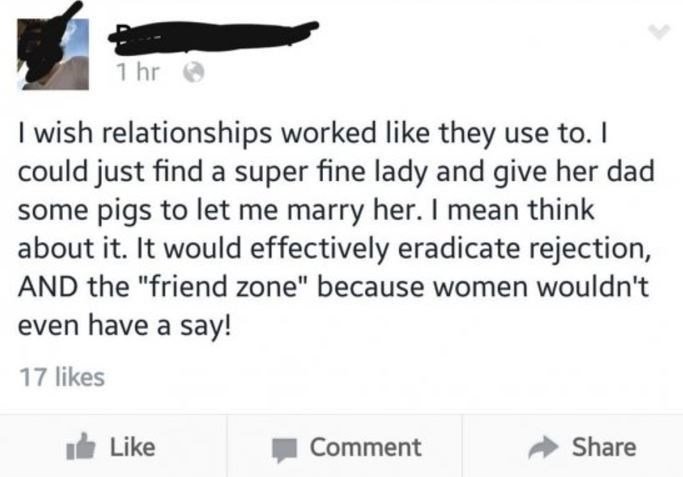"""Text - 1 hr I wish relationships worked like they use to.I could just find a super fine lady and give her dad some pigs to let me marry her. I mean think about it. It would effectively eradicate rejection, AND the """"friend zone"""" because women wouldn't even have a say! 17 likes Like Share Comment"""