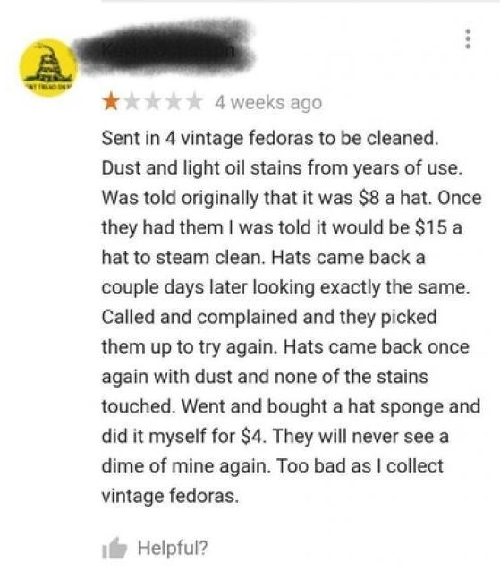 Text - 4 weeks ago Sent in 4 vintage fedoras to be cleaned. Dust and light oil stains from years of use. Was told originally that it was $8 a hat. Once they had them I was told it would be $15 a hat to steam clean. Hats came back a couple days later looking exactly the same. Called and complained and they picked them up to try again. Hats came back once again with dust and none of the stains touched. Went and bought a hat sponge and did it myself for $4. They will never see a dime of mine again.