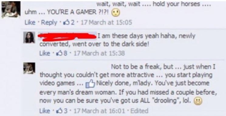 """Text - wait, wait, wait ...hold your horses . uhm... YOU'RE A GAMER ?? Like Reply 2 17 March at 15:05 I am these days yeah haha, newly converted, went over to the dark side! Like 38-17 March at 15:38 Not to be a freak, but.. just when I thought you couldn't get more attractive.. you starrt playing video games every man's dream woman. If you had missed a couple before, now you can be sure you've got us ALL """"drooling"""", lol. Like 33-17 March at 16:01 Edited Nicely done, mlady. You've just become"""