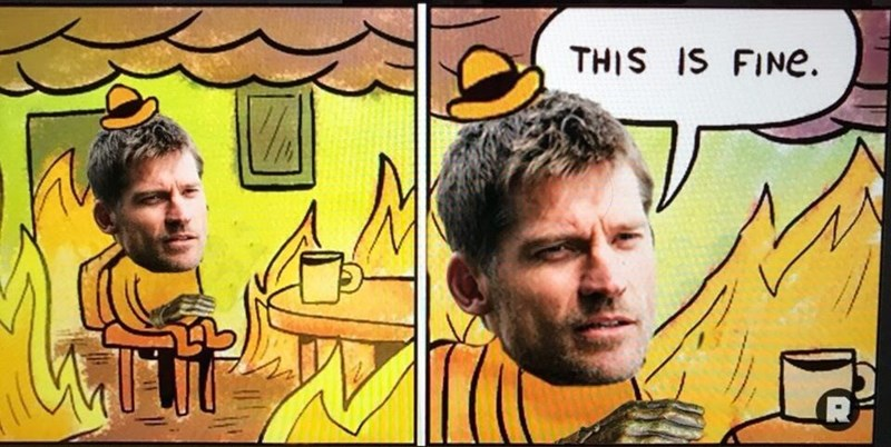 funny meme of Jamie Lannister in a room where everything is burning but he says this is fine.