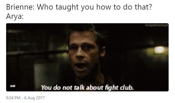 Fight Club meme about Brienne asking Arya how she learned to fight like that with Brad Pitt as Tyler Durden saying You Do Not Talk About Fight Club