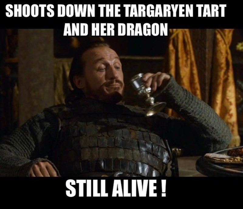 Bronn meme about how he shot down Targaryen and her dragon and is still alive.