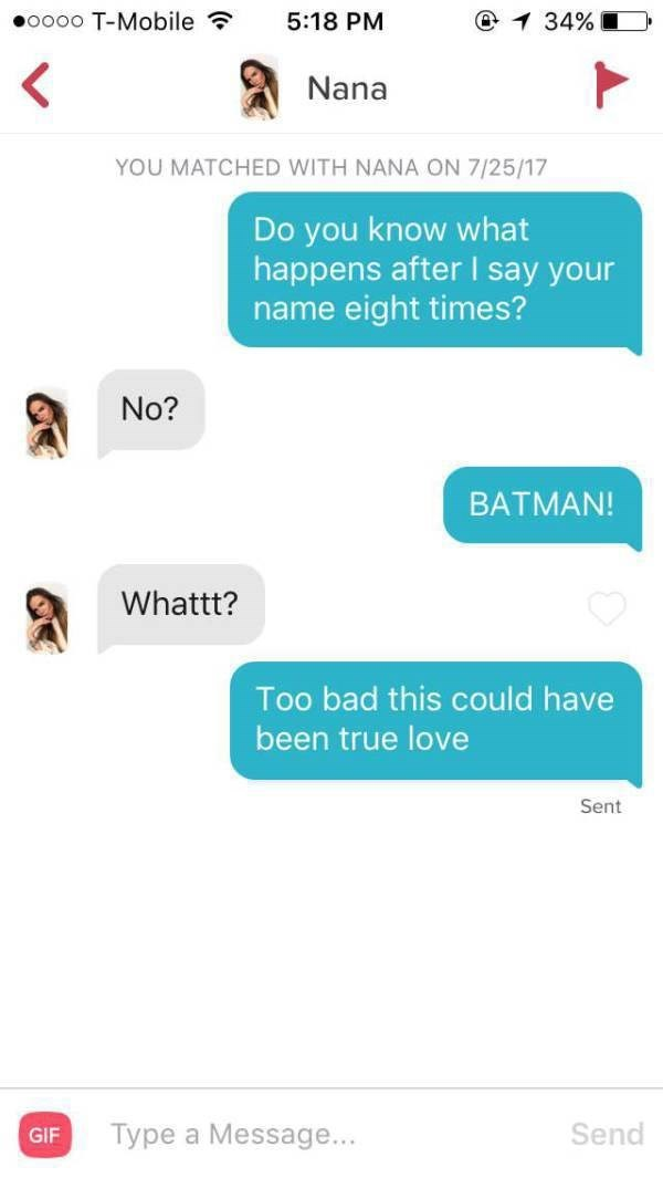 tinder messages 7 Do you know what happens after I say your name eight times? No? BATMAN! Whattt? Too bad this could have been true love Sent Send Type a Message... GIF