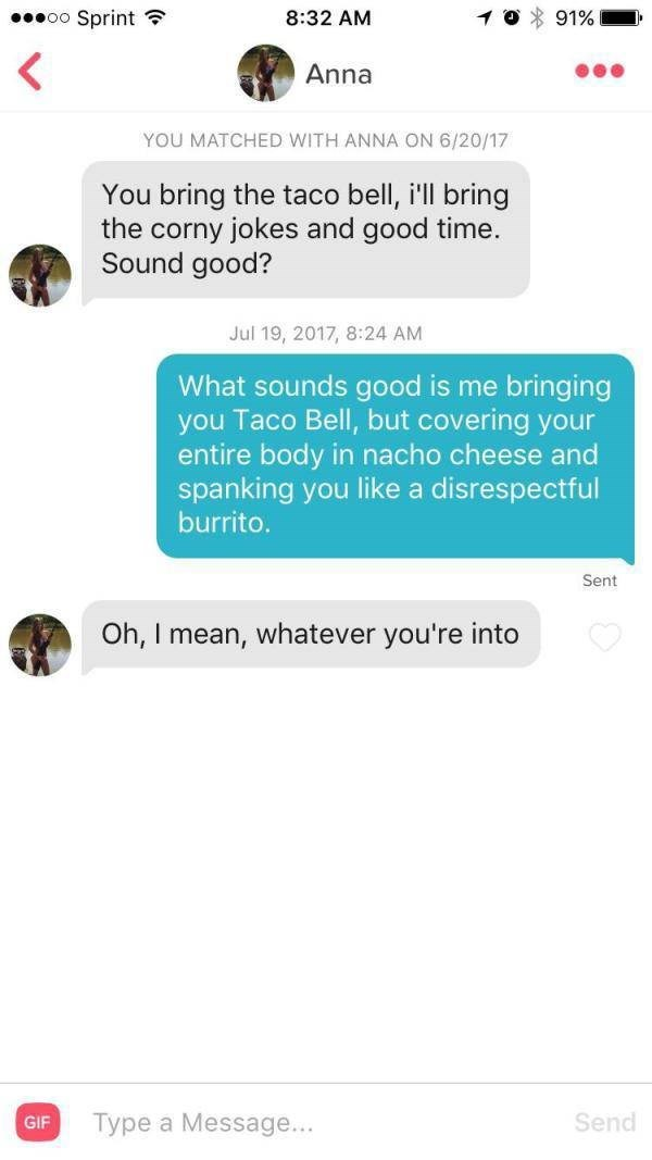 tinder messages You bring the taco bell, i'll bring the corny jokes and good time. Sound good? Jul 19, 2017, 8:24 AM What sounds good is me bringing you Taco Bell, but covering your entire body in nacho cheese and spanking you like a disrespectful burrito. Sent Oh, I mean, whatever you're into Send Type a Message... GIF