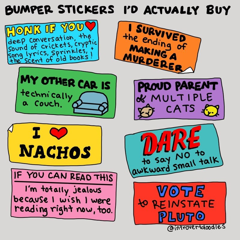 Text - BUMPER STICKERS ID ACTUALLY BUY HONK IF YOu deep convers ation, the Sound of cricket s, cryptic Song lyrics, Sprinkles, ISURVIVED the ending of MAKING A MURDERER the scent of old books! MY OTHER CAR IS PROUD PARENT oMULTIPLE CATS technically a Couch. DARE NACHOS to Say NO to awkward Small talk IF YOU CAN READ THIS I'm totally jealous because I wish I were reading right now, too. VOTE to REINSTATE PLUTO @introvertdoodles