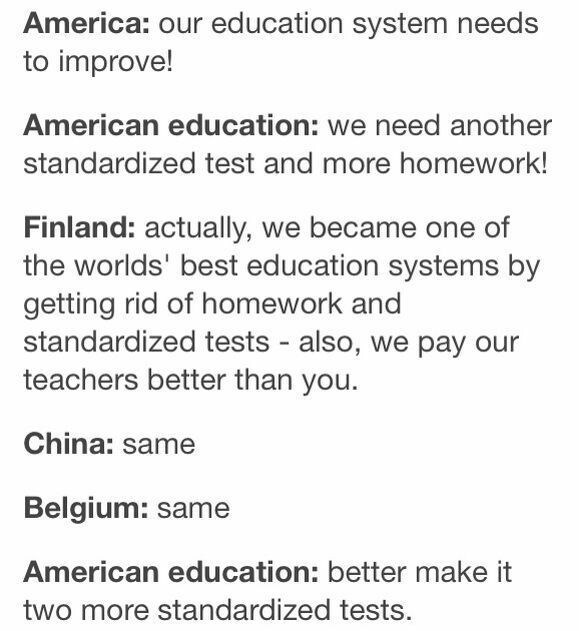 school meme - Text - America: our education system needs to improve! American education: we need another standardized test and more homework! Finland: actually, we became one of the worlds' best education systems by getting rid of homework and standardized tests also, we pay our teachers better than you. China: same Belgium: same American education: better make it two more standardized tests.