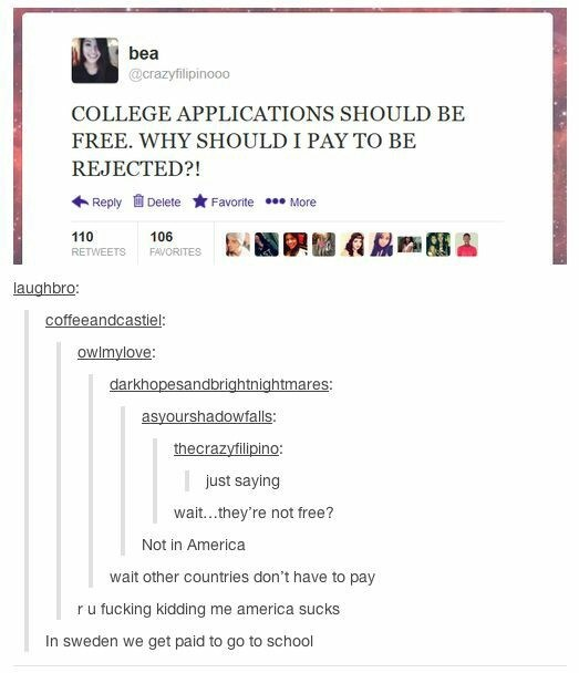 school meme - Text - bea @crazyfilipinooo COLLEGE APPLICATIONS SHOULD BE FREE. WHY SHOULD I PAY TO BE REJECTED?! Reply Delete Favorite More 110 106 FAVORITES RETWEETS laughbro: coffeeandcastiel: Owlmylove: darkhopesandbrightnightmares: asyourshadowfalls: thecrazyfilipino: just saying wait...they're not free? Not in America wait other countries don't have to pay u fucking kidding me america sucks r In sweden we get paid to go to school