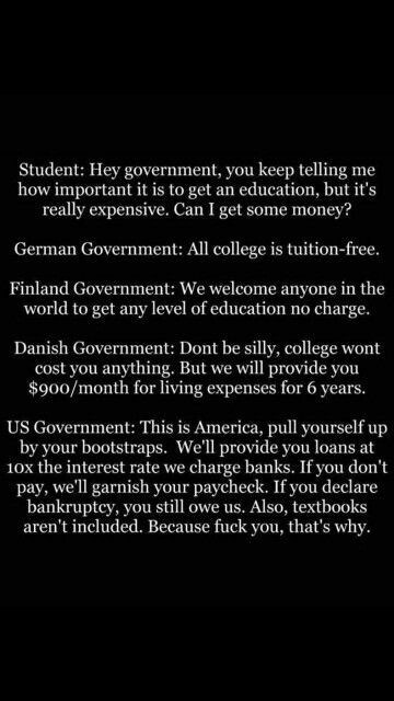 school meme - Text - Student: Hey government, you keep telling me how important it is to get really expensive. Can I get some money? education, but it's an German Government: All college is tuition-free. Finland Government: We welcome anyone in the world to get any level of education charge. no Danish Government: Dont be silly, college wont cost you anything. But we will provide you $900/month for living expenses for 6 years. US Government: This is America, pull yourself up by your bootstraps.