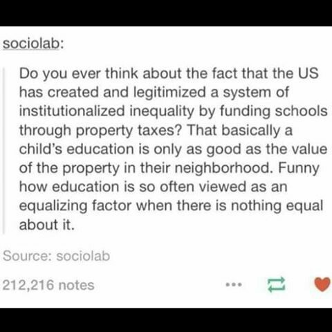 school meme - Text - sociolab: Do you ever think about the fact that the US has created and legitimized a system of institutionalized inequality by funding schools through property taxes? That basically a child's education is only as good as the value of the property in their neighborhood. Funny how education is so often viewed as an equalizing factor when there is nothing equal about it. Source: sociolab 212,216 notes