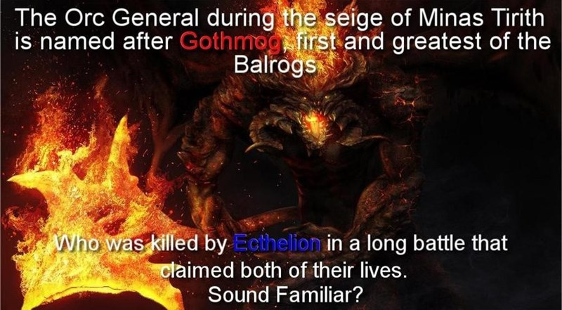 Heat - The Orc General during the seige of Minas Tirith is named after Gothmog first and greatest of the Balrogs Who was killed by Ecthelion in a long battle that claimed both of their lives. Sound Familiar?