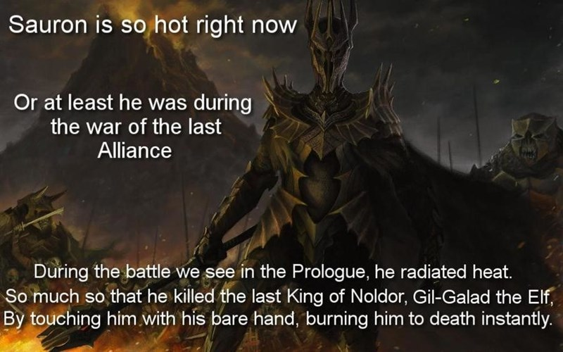 Demon - Sauron is so hot right now Or at least he was during the war of the last Alliance During the battle we see in the Prologue, he radiated heat. So much so that he killed the last King of Noldor, Gil-Galad the Elf By touching him.with his bare hand, burning him to death instantly