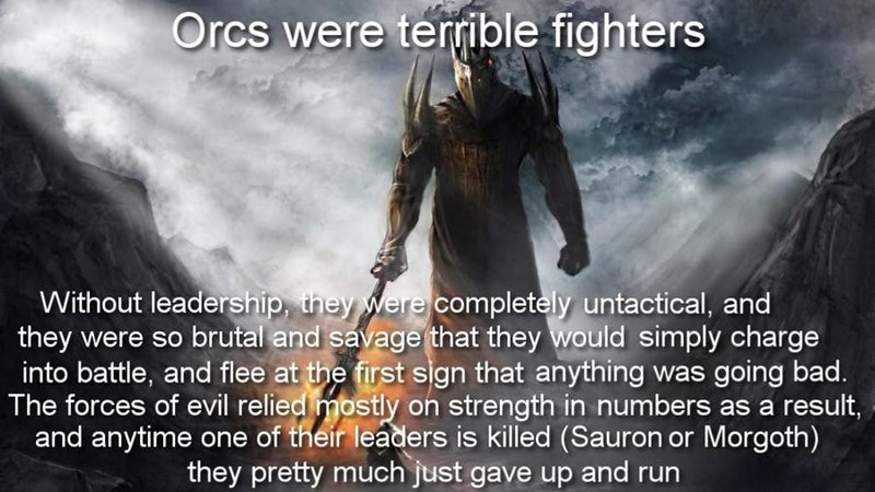 Text - Orcs were terrible fighters Without leadership, they were completely untactical, and they were so brutal and savage that they would simply charge into battle, and flee at the first sign that anything was going bad. The forces of evil relied mostly on strength in numbers as a result, and anytime one of their leaders is killed (Sauron or Morgoth) they pretty much just gave up and