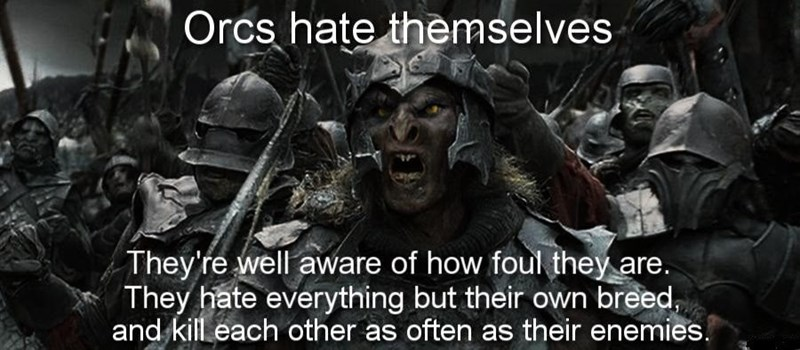 People - Orcs hate themselves They're well aware of how foul they are. They hate everything but their own breed, and kill each other as often as their enemies.