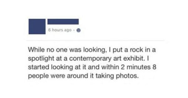 Facebook post of someone who put a rock in a spotlight of contemporary art exhibit and it was a big hit.