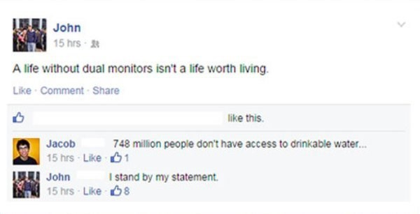 Someone goes on facebook to complain how life without dual monitors is not worth living, and someone else pointing out how hundreds of millions of people don't have drinkable water.