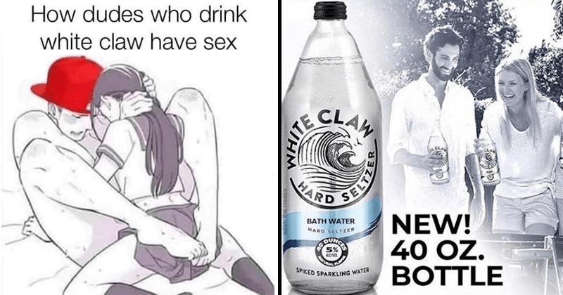 Funny memes about White Claw hard seltzer, Spiked Seltzer, Four Loko, Natural Light, alcoholic memes, how guys who drink white claw have sex, forty ounce of white claw.