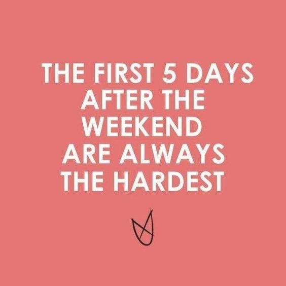 quote - Font - THE FIRST 5 DAYS AFTER THE WEEKEND ARE ALWAYS THE HARDEST