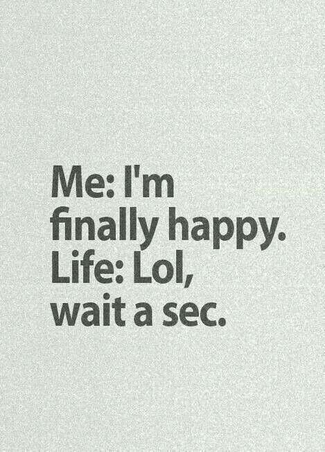 quote - Text - Me: I'm finally happy. Life: Lol, wait a sec.