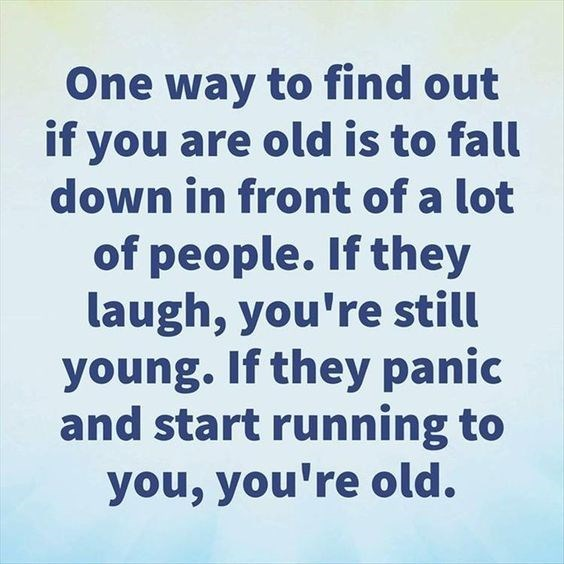 quote - Text - One way to find out if you are old is to fall down in front of a lot of people. If they laugh, you're still young. If they panic and start running to you, you're old.