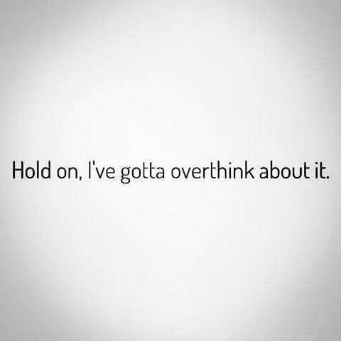 quote - Text - Hold on, I've gotta overthink about it.