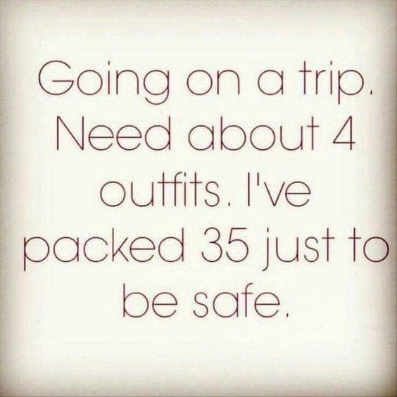 quote - Text - Going on a trip. Need about 4 outfits. I've packed 35 just to be safe.