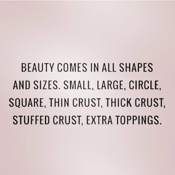quote - Text - BEAUTY COMES IN ALL SHAPES AND SIZES. SMALL, LARGE, CIRCLE SQUARE, THIN CRUST, THICK CRUST, STUFFED CRUST, EXTRA TOPPINGS