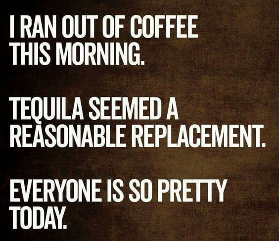 quote - Font - I RAN OUT OF COFFEE THIS MORNING TEQUILA SEEMED A REASONABLE REPLACEMENT EVERYONE IS SO PRETTY TODAY.