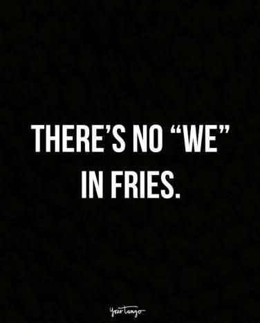 "quote - Text - THERE'S NO ""WE"" IN FRIES. rtonger"