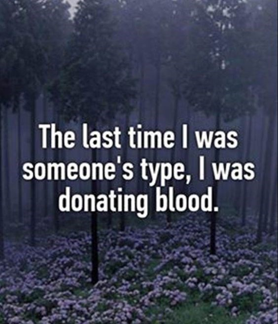 quote - Text - The last time I was someone's type,I was donating blood.