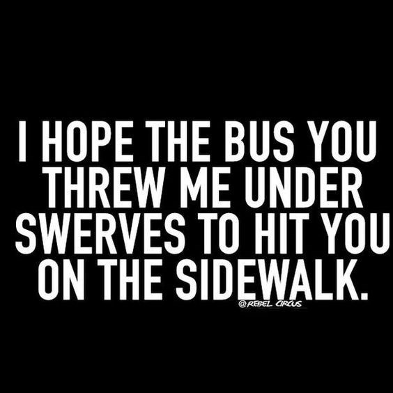 quote - Font - T HOPE THE BUS YOU THREW ME UNDER SWERVES TO HIT YOU ON THE SIDEWALK. REBEL CRAS