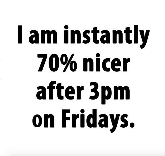 quote - Text - I am instantly 70% nicer after 3pm on Fridays.