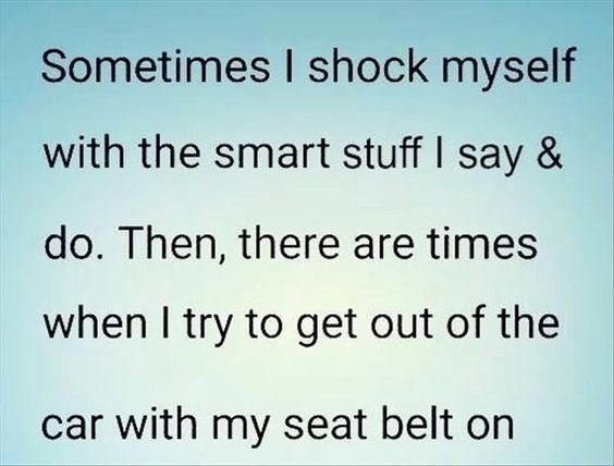 quote - Text - Sometimes I shock myself with the smart stuff I say & do. Then, there are times when I try to get out of the car with my seat belt on