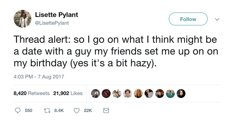 Text - Lisette Pylant Follow @LisettePylant Thread alert: so I go on what I think might be a date with a guy my friends set me up on on my birthday (yes it's a bit hazy). 4:03 PM -7 Aug 2017 8,420 Retweets 21,902 Likes t8.4K 550 22K