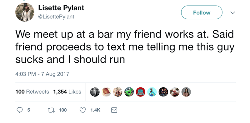 Text - Lisette Pylant Follow @LisettePylant We meet up at a bar my friend works at. Said friend proceeds to text me telling me this guy sucks and I should run 4:03 PM -7 Aug 2017 100 Retweets 1,354 Likes LI 100 1.4K