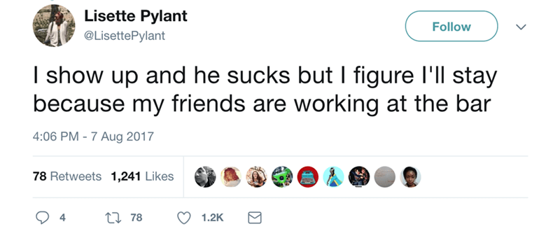 Text - Lisette Pylant Follow @LisettePylant I show up and he sucks but I figure I'll stay because my friends are working at the bar 4:06 PM -7 Aug 2017 78 Retweets 1,241 Likes 4 78 1.2K