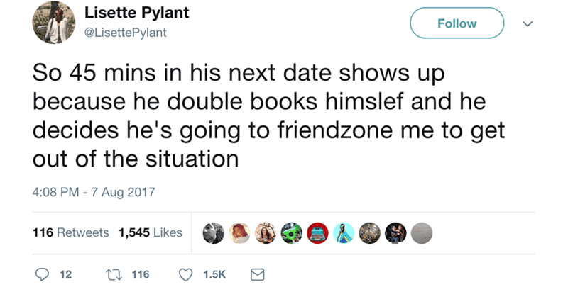 Text - Lisette Pylant Follow @LisettePylant So 45 mins in his next date shows up because he double books himslef and he decides he's going to friendzone me to get out of the situation 4:08 PM -7 Aug 2017 116 Retweets 1,545 Likes 12 1.5K 116