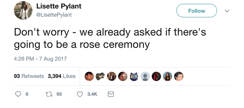 Text - Lisette Pylant Follow @LisettePylant Don't worry we already asked if there's going to be a rose ceremony 4:26 PM 7 Aug 2017 93 Retweets 3,394 Likes 193 6 3.4K