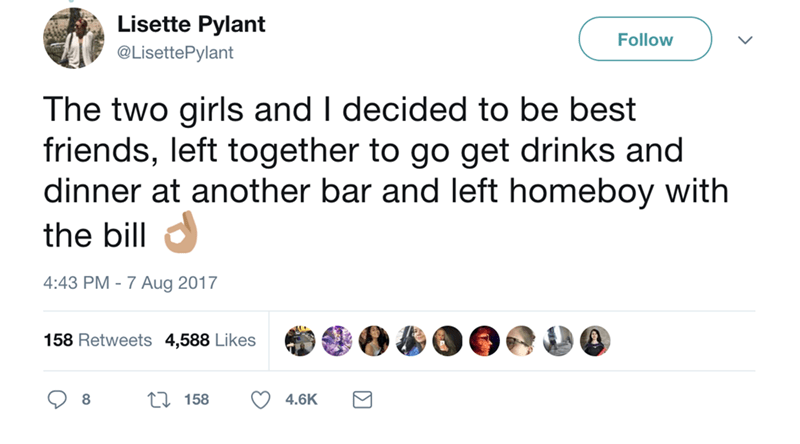 Text - Lisette Pylant Follow @LisettePylant The two girls and I decided to be best friends, left together to go get drinks and dinner at another bar and left homeboy with the bill 4:43 PM 7 Aug 2017 158 Retweets 4,588 Likes 158 4.6K