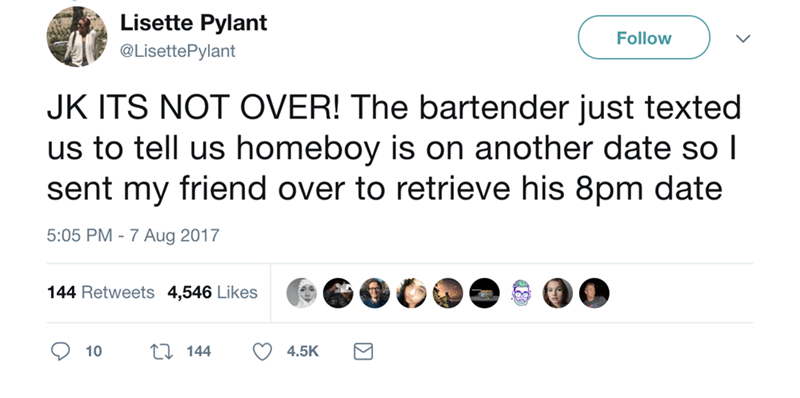 Text - Lisette Pylant Follow @LisettePylant JK ITS NOT OVER! The bartender just texted us to tell us homeboy is on another date so l sent my friend over to retrieve his 8pm date 5:05 PM-7 Aug 2017 144 Retweets 4,546 Likes 11 144 10 4.5K