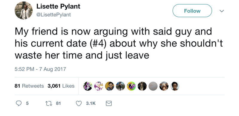 Text - Lisette Pylant Follow @LisettePylant My friend is now arguing with said guy and his current date (#4) about why she shouldn't waste her time and just leave 5:52 PM -7 Aug 2017 81 Retweets 3,061 Likes Li81 3.1K 5