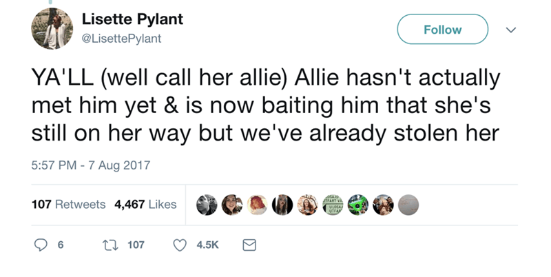 Text - Lisette Pylant Follow @LisettePylant YA'LL (well call her allie) Allie hasn't actually met him yet & is now baiting him that she's still on her way but we've already stolen her 5:57 PM -7 Aug 2017 107 Retweets 4,467 Likes LI 107 6 4.5K