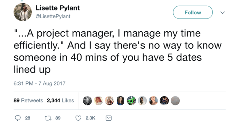 """Text - Lisette Pylant Follow @LisettePylant ...A project manager, I manage my time efficiently."""" And I say there's no way to know someone in 40 mins of you have 5 dates lined up 6:31 PM -7 Aug 2017 89 Retweets 2,344 Likes LI 89 2.3K 28"""